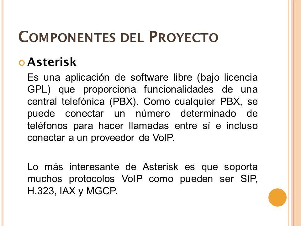 C OMPONENTES DEL P ROYECTO Asterisk Es una aplicación de software libre (bajo licencia GPL) que proporciona funcionalidades de una central telefónica (PBX).