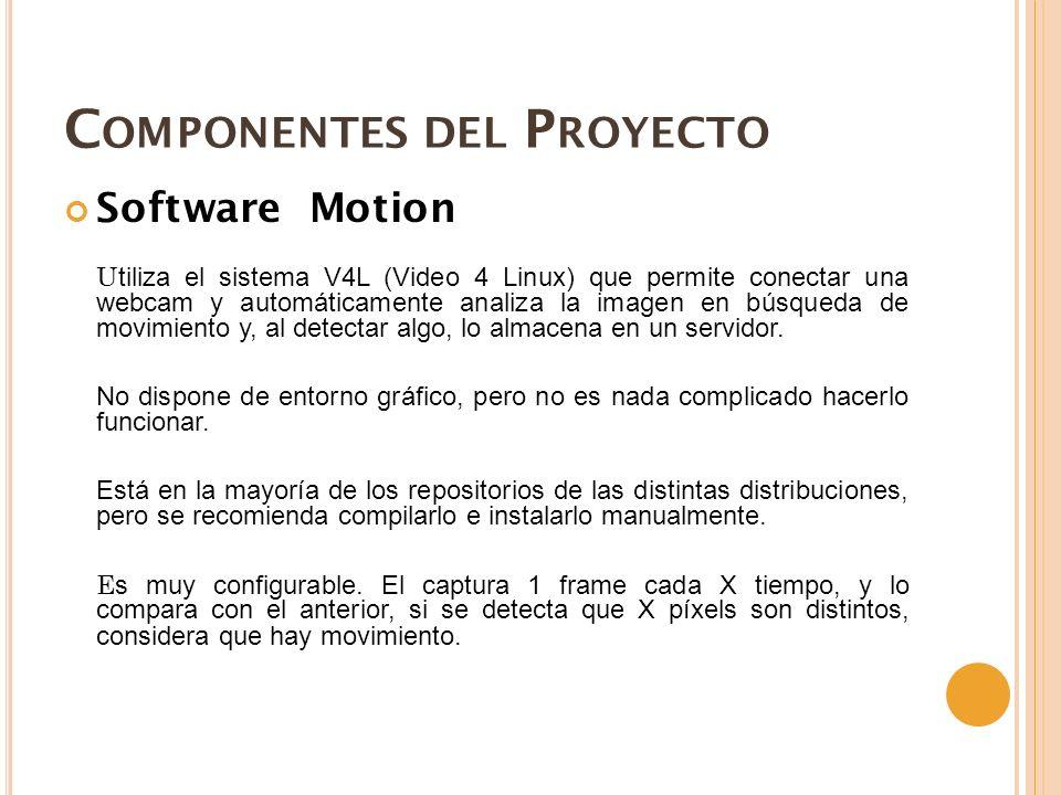 C OMPONENTES DEL P ROYECTO Software Motion U tiliza el sistema V4L (Video 4 Linux) que permite conectar una webcam y automáticamente analiza la imagen en búsqueda de movimiento y, al detectar algo, lo almacena en un servidor.
