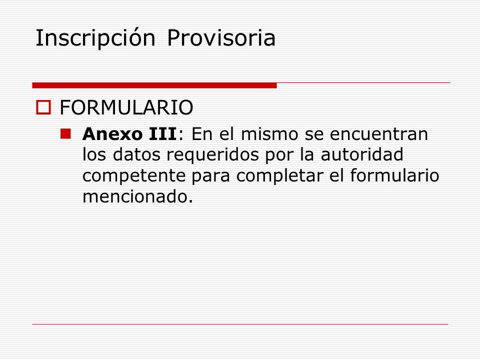 Inscripción Provisoria FORMULARIO Anexo III: En el mismo se encuentran los datos requeridos por la autoridad competente para completar el formulario mencionado.