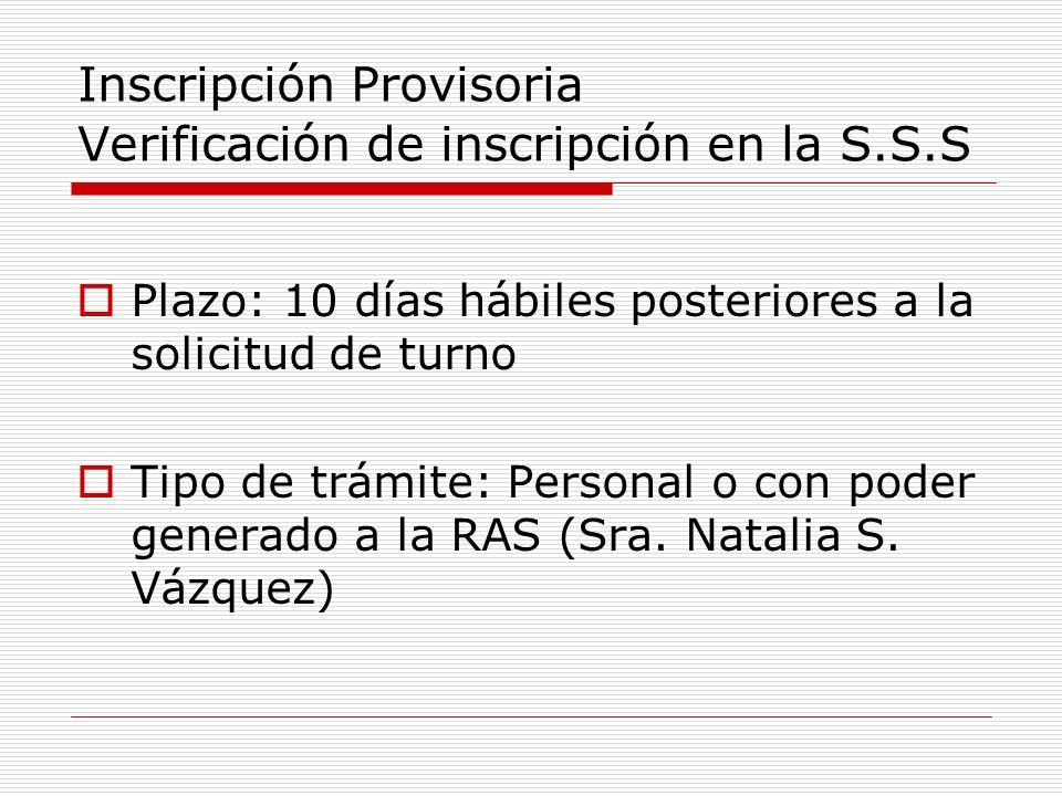 Inscripción Provisoria Verificación de inscripción en la S.S.S Plazo: 10 días hábiles posteriores a la solicitud de turno Tipo de trámite: Personal o con poder generado a la RAS (Sra.