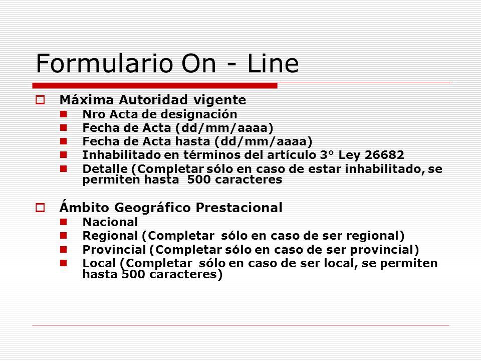 Formulario On - Line Máxima Autoridad vigente Nro Acta de designación Fecha de Acta (dd/mm/aaaa) Fecha de Acta hasta (dd/mm/aaaa) Inhabilitado en términos del artículo 3° Ley 26682 Detalle (Completar sólo en caso de estar inhabilitado, se permiten hasta 500 caracteres Ámbito Geográfico Prestacional Nacional Regional (Completar sólo en caso de ser regional) Provincial (Completar sólo en caso de ser provincial) Local (Completar sólo en caso de ser local, se permiten hasta 500 caracteres)