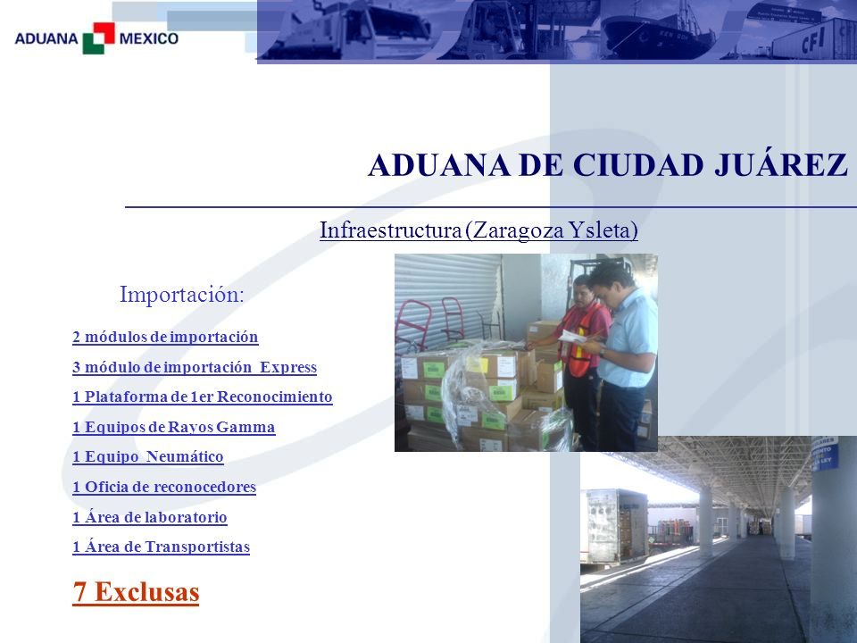 ADUANA DE CIUDAD JUÁREZ 2 módulos de exportación 1 modulo Fast 1 Plataforma de 1er Reconocimiento 1 Equipos de Rayos Gamma 1 Carril Exclusivo de Vacíos 1 Oficia de reconocedores 4 Exclusas Infraestructura (Zaragoza Ysleta) Exportación: