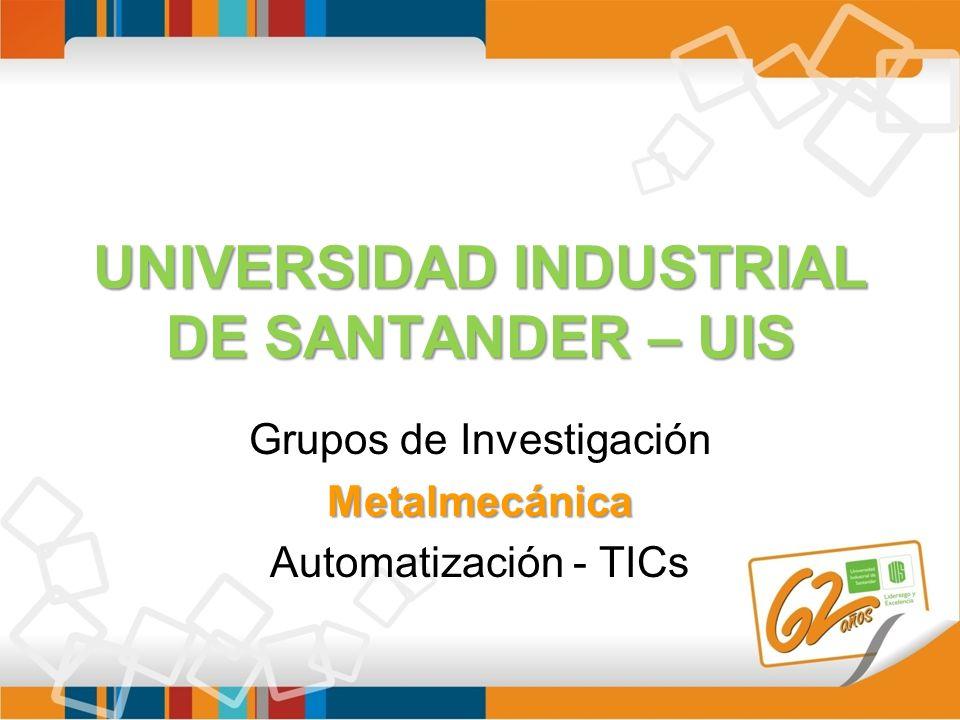 UNIVERSIDAD INDUSTRIAL DE SANTANDER – UIS Grupos de InvestigaciónMetalmecánica Automatización - TICs
