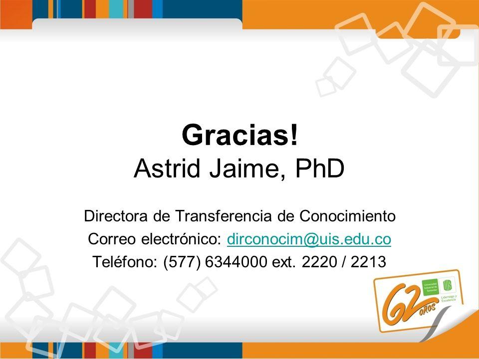 Gracias! Astrid Jaime, PhD Directora de Transferencia de Conocimiento Correo electrónico: dirconocim@uis.edu.codirconocim@uis.edu.co Teléfono: (577) 6