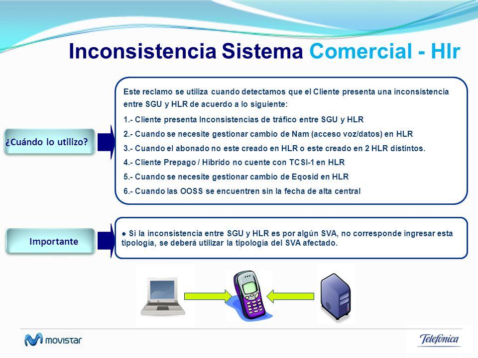 Inconsistencia Sistema Comercial - Hlr Este reclamo se utiliza cuando detectamos que el Cliente presenta una inconsistencia entre SGU y HLR de acuerdo