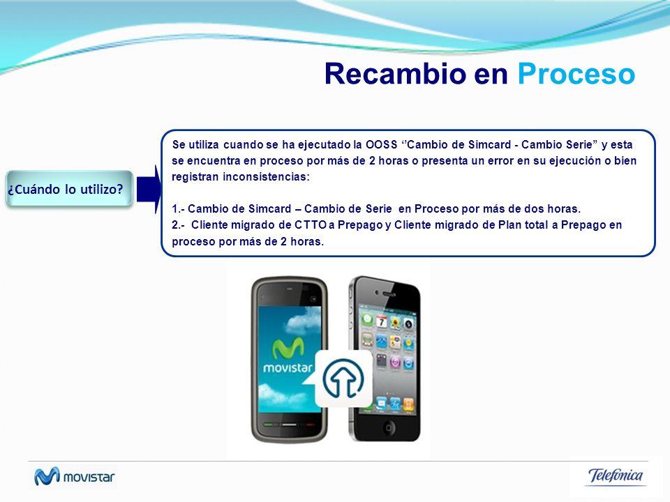 Recambio en Proceso Se utiliza cuando se ha ejecutado la OOSS Cambio de Simcard - Cambio Serie y esta se encuentra en proceso por más de 2 horas o pre