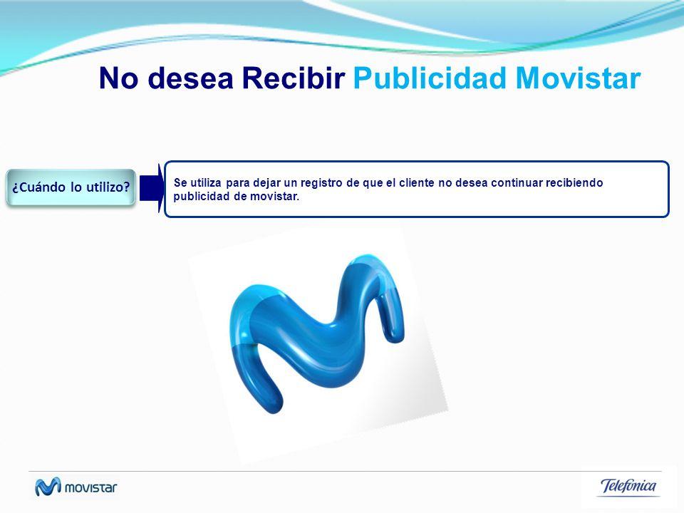 No desea Recibir Publicidad Movistar Se utiliza para dejar un registro de que el cliente no desea continuar recibiendo publicidad de movistar. ¿Cuándo