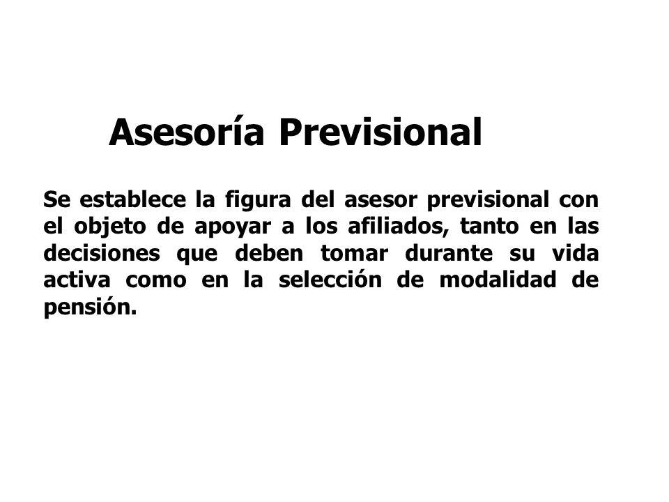 Asesoría Previsional Se establece la figura del asesor previsional con el objeto de apoyar a los afiliados, tanto en las decisiones que deben tomar durante su vida activa como en la selección de modalidad de pensión.
