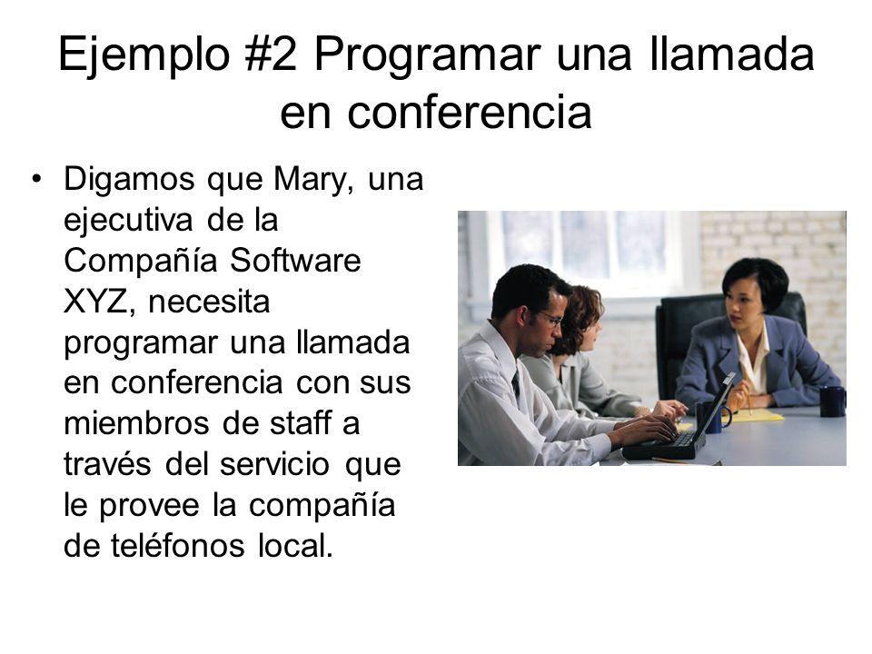 Ejemplo #2 Programar una llamada en conferencia Digamos que Mary, una ejecutiva de la Compañía Software XYZ, necesita programar una llamada en conferencia con sus miembros de staff a través del servicio que le provee la compañía de teléfonos local.
