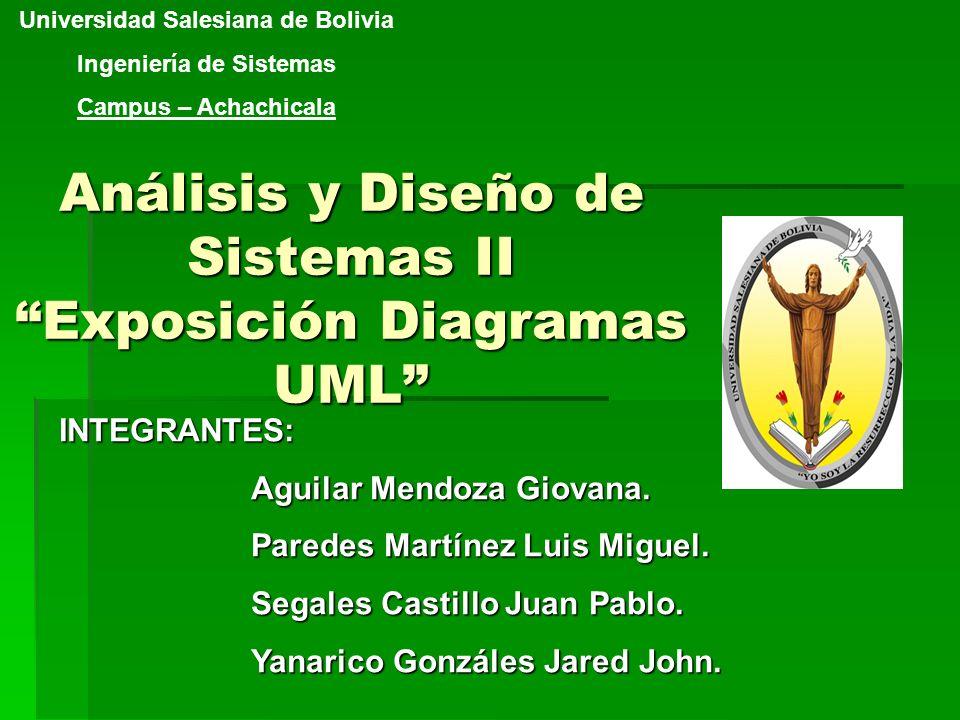 Análisis y Diseño de Sistemas II Exposición Diagramas UML Universidad Salesiana de Bolivia Ingeniería de Sistemas Campus – AchachicalaINTEGRANTES: Agu