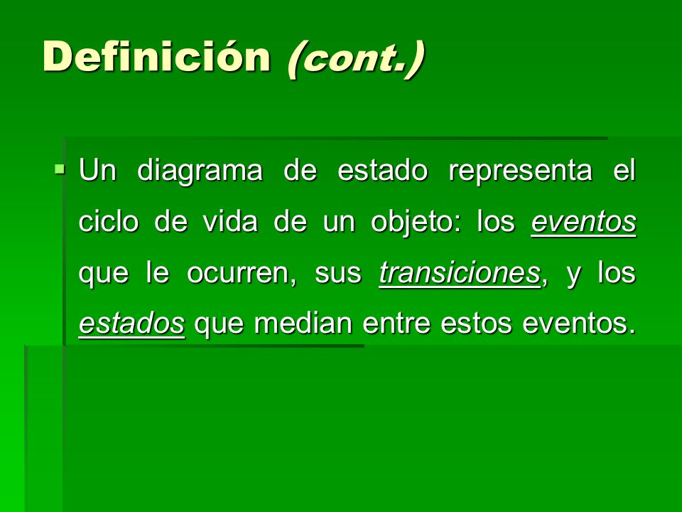 Definición ( cont. ) Un diagrama de estado representa el ciclo de vida de un objeto: los eventos que le ocurren, sus transiciones, y los estados que m