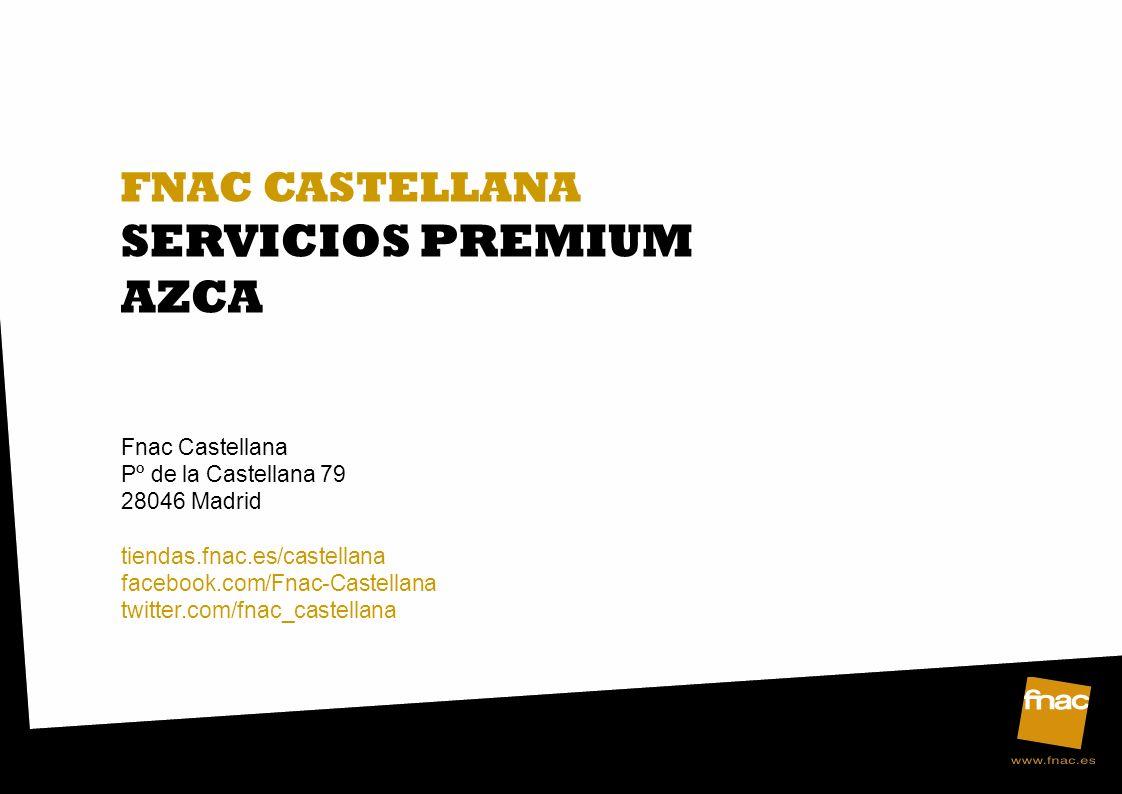 FNAC CASTELLANA SERVICIOS PREMIUM AZCA Fnac Castellana Pº de la Castellana 79 28046 Madrid tiendas.fnac.es/castellana facebook.com/Fnac-Castellana twitter.com/fnac_castellana