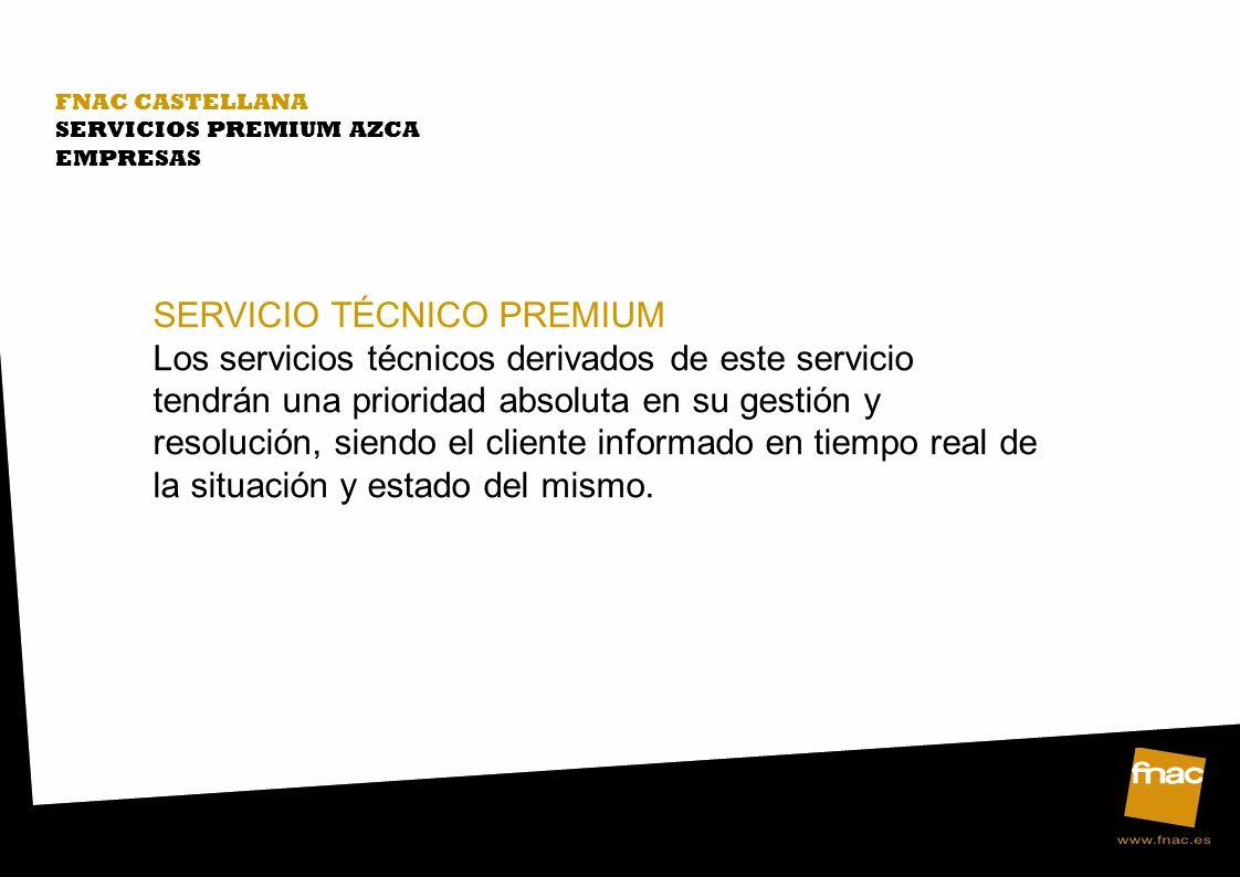 FNAC CASTELLANA SERVICIOS PREMIUM AZCA EMPRESAS SERVICIO TÉCNICO PREMIUM Los servicios técnicos derivados de este servicio tendrán una prioridad absoluta en su gestión y resolución, siendo el cliente informado en tiempo real de la situación y estado del mismo.