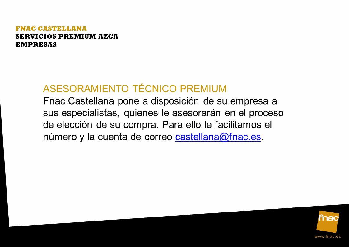 FNAC CASTELLANA SERVICIOS PREMIUM AZCA EMPRESAS ASESORAMIENTO TÉCNICO PREMIUM Fnac Castellana pone a disposición de su empresa a sus especialistas, quienes le asesorarán en el proceso de elección de su compra.