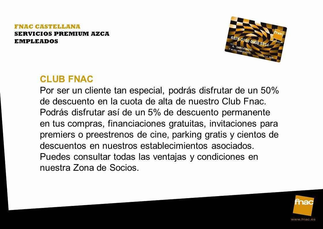 FNAC CASTELLANA SERVICIOS PREMIUM AZCA EMPLEADOS CLUB FNAC Por ser un cliente tan especial, podrás disfrutar de un 50% de descuento en la cuota de alt