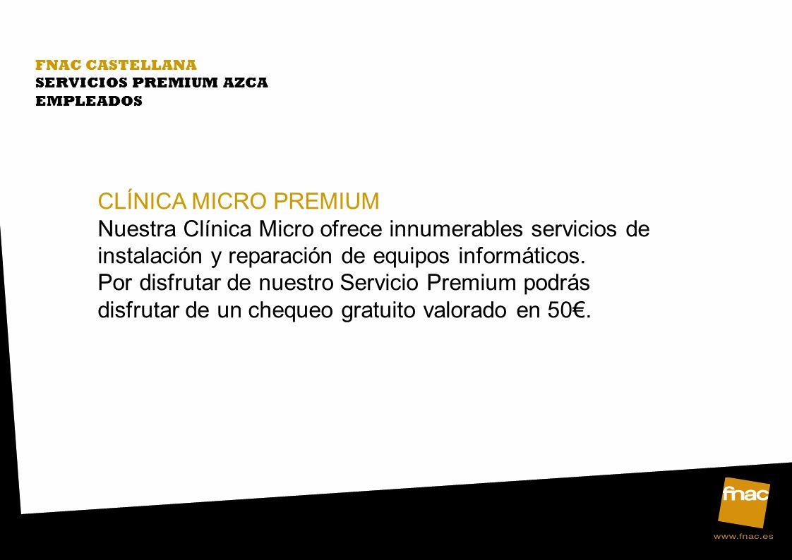FNAC CASTELLANA SERVICIOS PREMIUM AZCA EMPLEADOS CLÍNICA MICRO PREMIUM Nuestra Clínica Micro ofrece innumerables servicios de instalación y reparación de equipos informáticos.