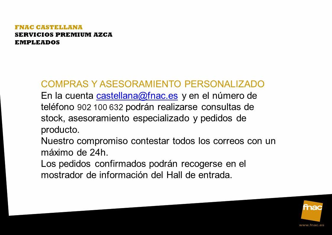 FNAC CASTELLANA SERVICIOS PREMIUM AZCA EMPLEADOS COMPRAS Y ASESORAMIENTO PERSONALIZADO En la cuenta castellana@fnac.es y en el número de teléfono 902 100 632 podrán realizarse consultas de stock, asesoramiento especializado y pedidos de producto.castellana@fnac.es Nuestro compromiso contestar todos los correos con un máximo de 24h.