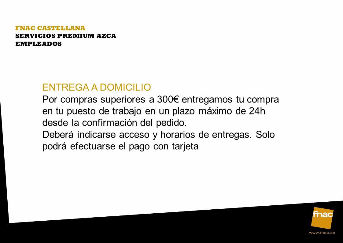 FNAC CASTELLANA SERVICIOS PREMIUM AZCA EMPLEADOS ENTREGA A DOMICILIO Por compras superiores a 300 entregamos tu compra en tu puesto de trabajo en un plazo máximo de 24h desde la confirmación del pedido.