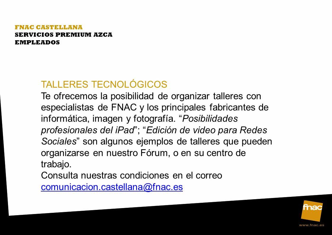 FNAC CASTELLANA SERVICIOS PREMIUM AZCA EMPLEADOS TALLERES TECNOLÓGICOS Te ofrecemos la posibilidad de organizar talleres con especialistas de FNAC y los principales fabricantes de informática, imagen y fotografía.
