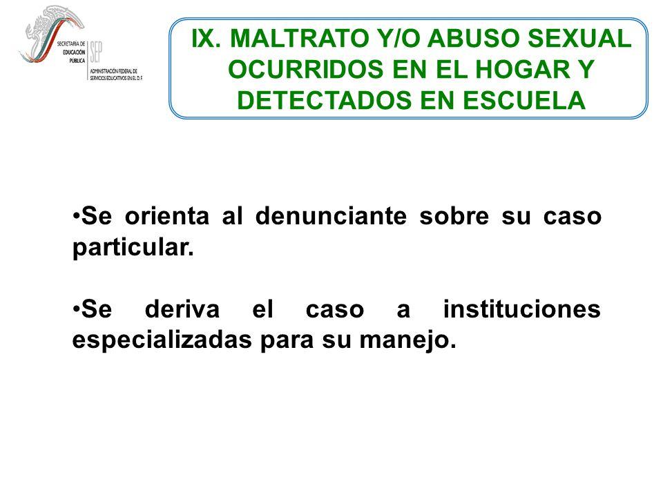 IX. MALTRATO Y/O ABUSO SEXUAL OCURRIDOS EN EL HOGAR Y DETECTADOS EN ESCUELA Se orienta al denunciante sobre su caso particular. Se deriva el caso a in