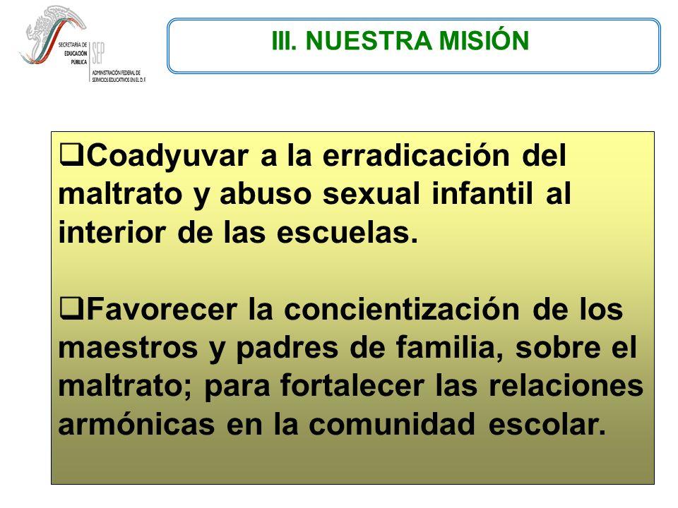 III. NUESTRA MISIÓN Coadyuvar a la erradicación del maltrato y abuso sexual infantil al interior de las escuelas. Favorecer la concientización de los