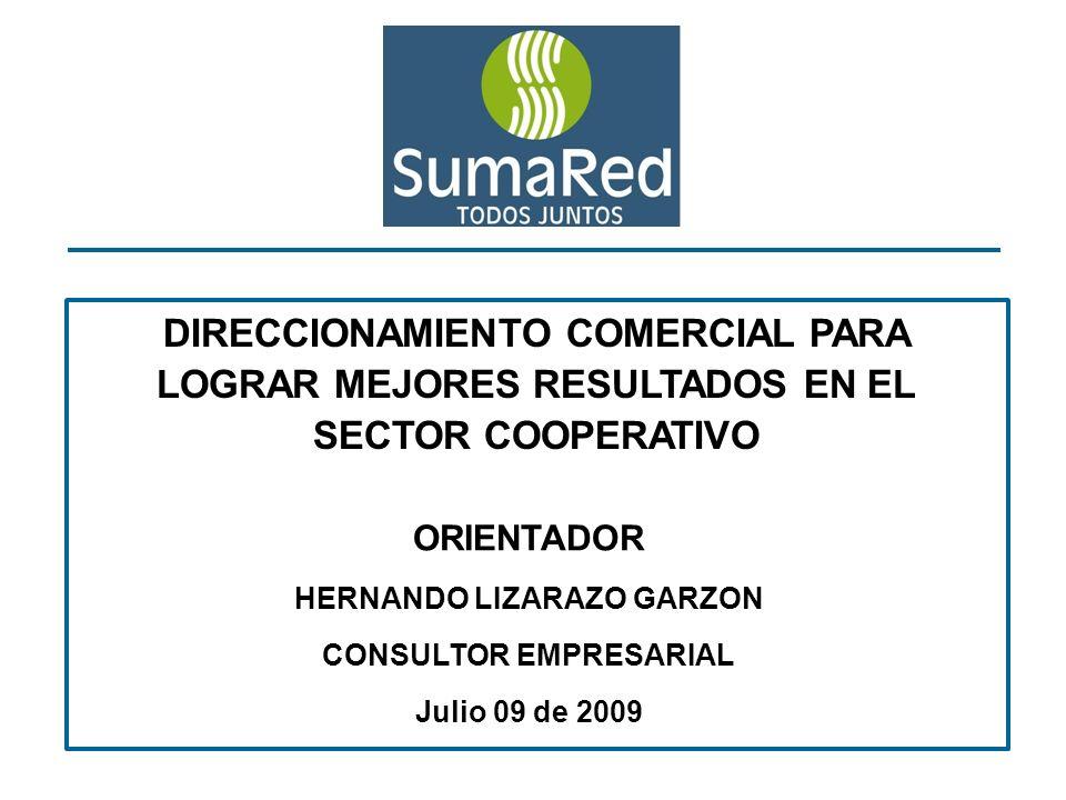 DIRECCIONAMIENTO COMERCIAL PARA LOGRAR MEJORES RESULTADOS EN EL SECTOR COOPERATIVO ORIENTADOR HERNANDO LIZARAZO GARZON CONSULTOR EMPRESARIAL Julio 09 de 2009