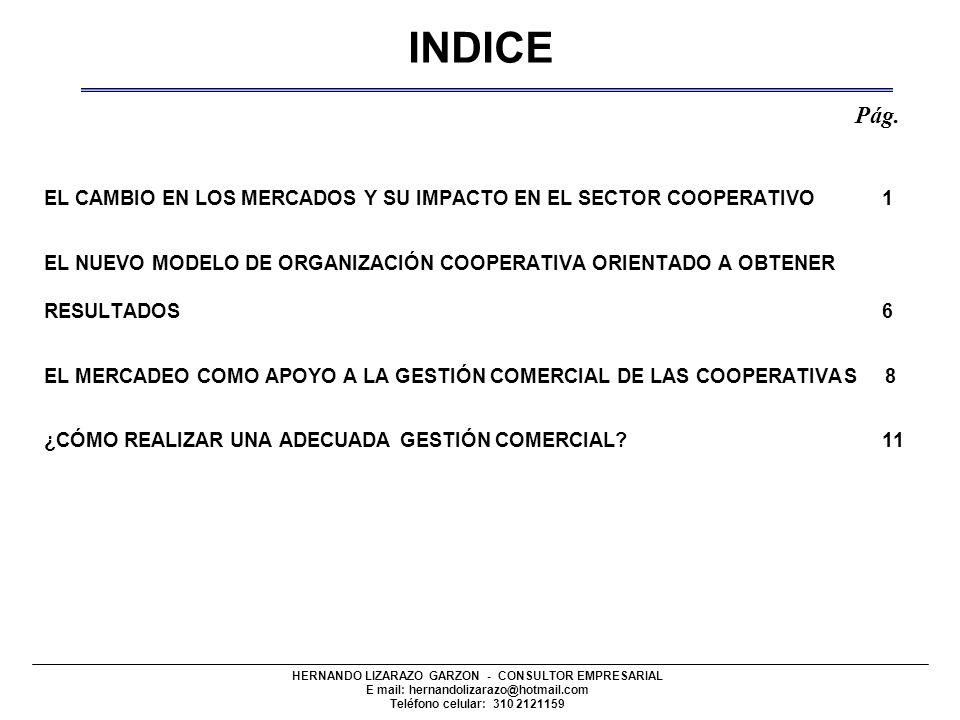 HERNANDO LIZARAZO GARZON - CONSULTOR EMPRESARIAL E mail: hernandolizarazo@hotmail.com Teléfono celular: 310 2121159 EL CAMBIO EN LOS MERCADOS Y SU IMPACTO EN EL SECTOR COOPERATIVO 1 EL NUEVO MODELO DE ORGANIZACIÓN COOPERATIVA ORIENTADO A OBTENER RESULTADOS 6 EL MERCADEO COMO APOYO A LA GESTIÓN COMERCIAL DE LAS COOPERATIVAS 8 ¿CÓMO REALIZAR UNA ADECUADA GESTIÓN COMERCIAL.
