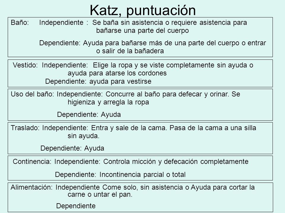 Katz, puntuación Baño: Independiente : Se baña sin asistencia o requiere asistencia para bañarse una parte del cuerpo Dependiente: Ayuda para bañarse