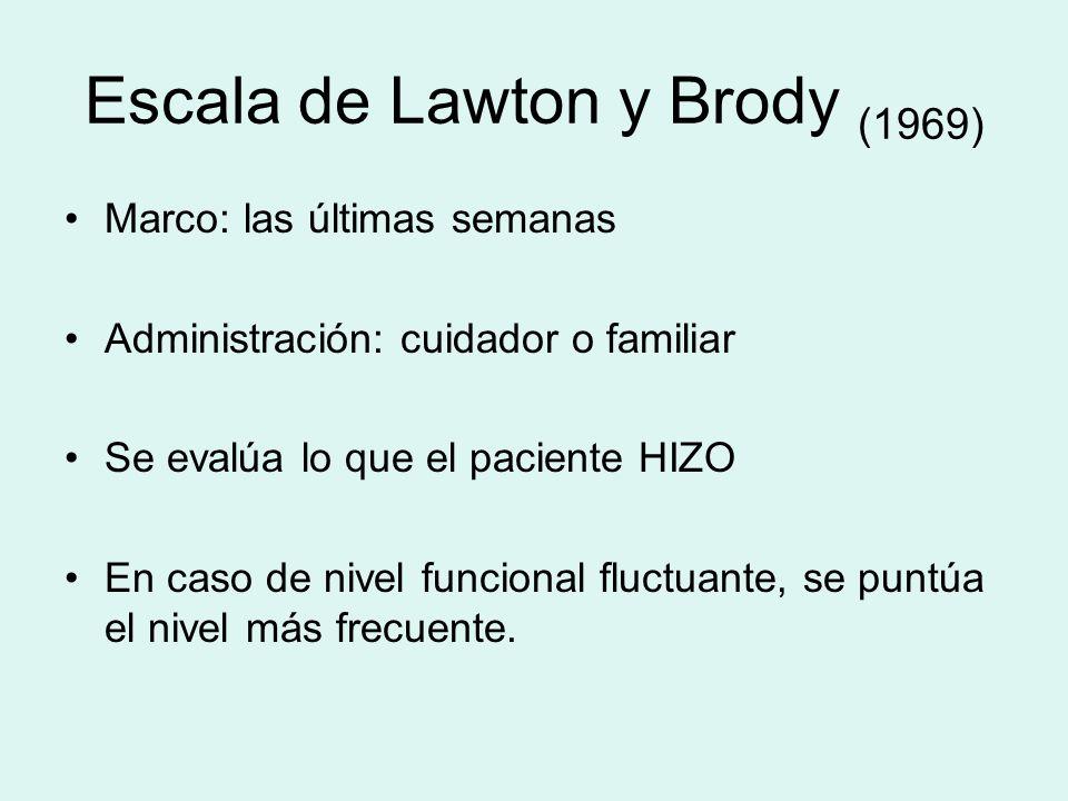 Escala de Lawton y Brody (1969) Marco: las últimas semanas Administración: cuidador o familiar Se evalúa lo que el paciente HIZO En caso de nivel func