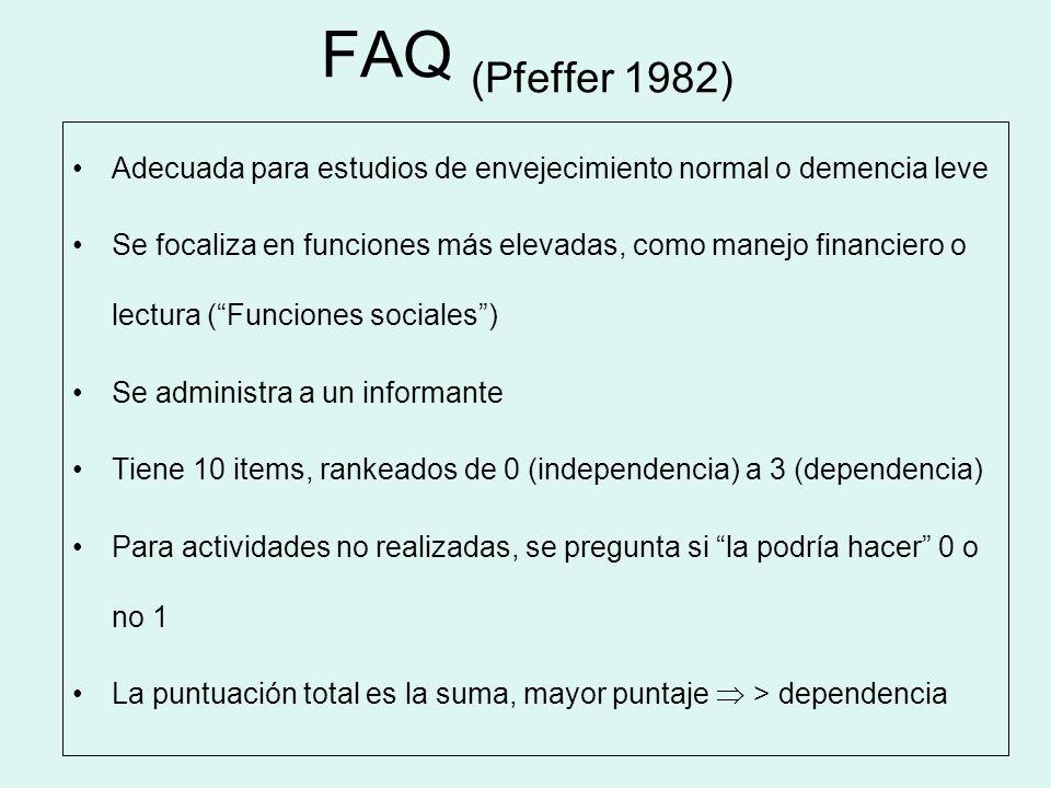 FAQ (Pfeffer 1982) Adecuada para estudios de envejecimiento normal o demencia leve Se focaliza en funciones más elevadas, como manejo financiero o lec