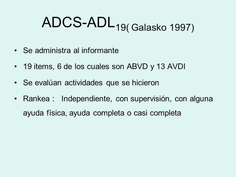 ADCS-ADL 19( Galasko 1997) Se administra al informante 19 items, 6 de los cuales son ABVD y 13 AVDI Se evalúan actividades que se hicieron Rankea :Ind