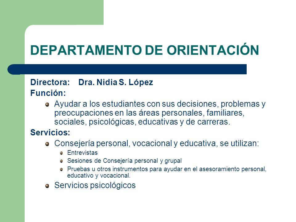 DEPARTAMENTO DE ORIENTACIÓN Directora: Dra. Nidia S. López Función: Ayudar a los estudiantes con sus decisiones, problemas y preocupaciones en las áre