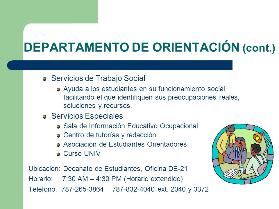 DEPARTAMENTO DE ORIENTACIÓN (cont.) Servicios de Trabajo Social Ayuda a los estudiantes en su funcionamiento social, facilitando el que identifiquen s