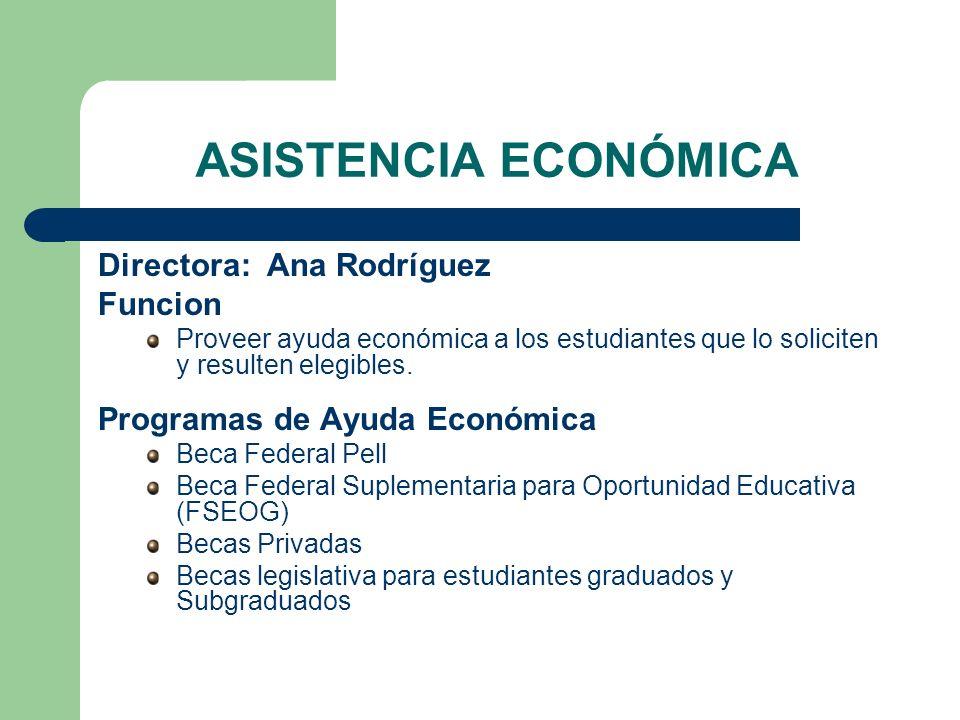 ASISTENCIA ECONÓMICA Directora: Ana Rodríguez Funcion Proveer ayuda económica a los estudiantes que lo soliciten y resulten elegibles. Programas de Ay