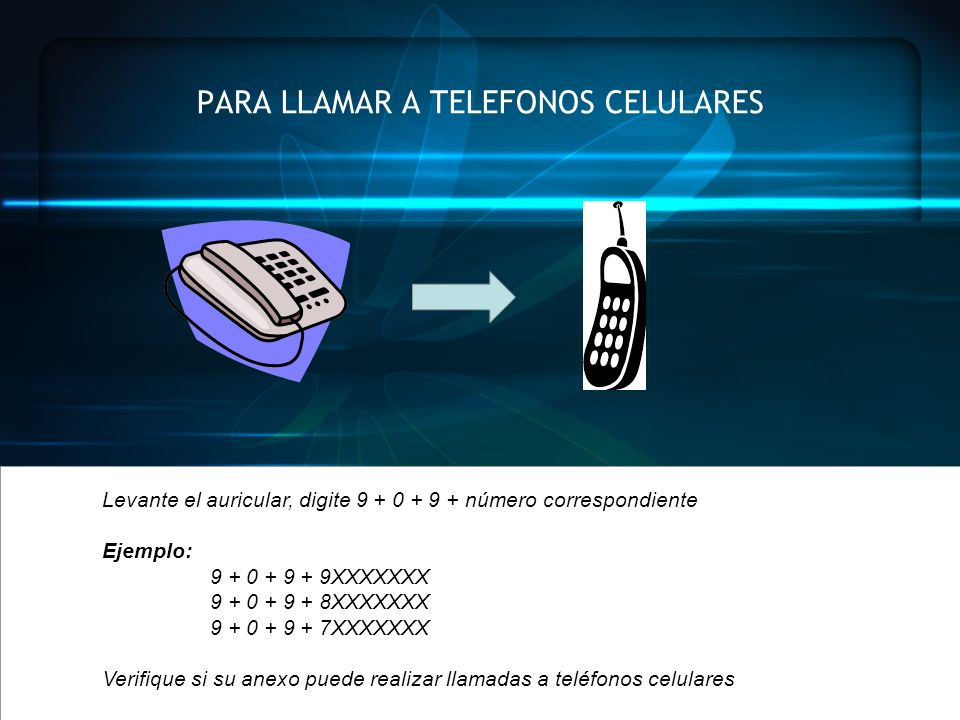 PARA LLAMAR A TELEFONOS CELULARES Levante el auricular, digite 9 + 0 + 9 + número correspondiente Ejemplo: 9 + 0 + 9 + 9XXXXXXX 9 + 0 + 9 + 8XXXXXXX 9