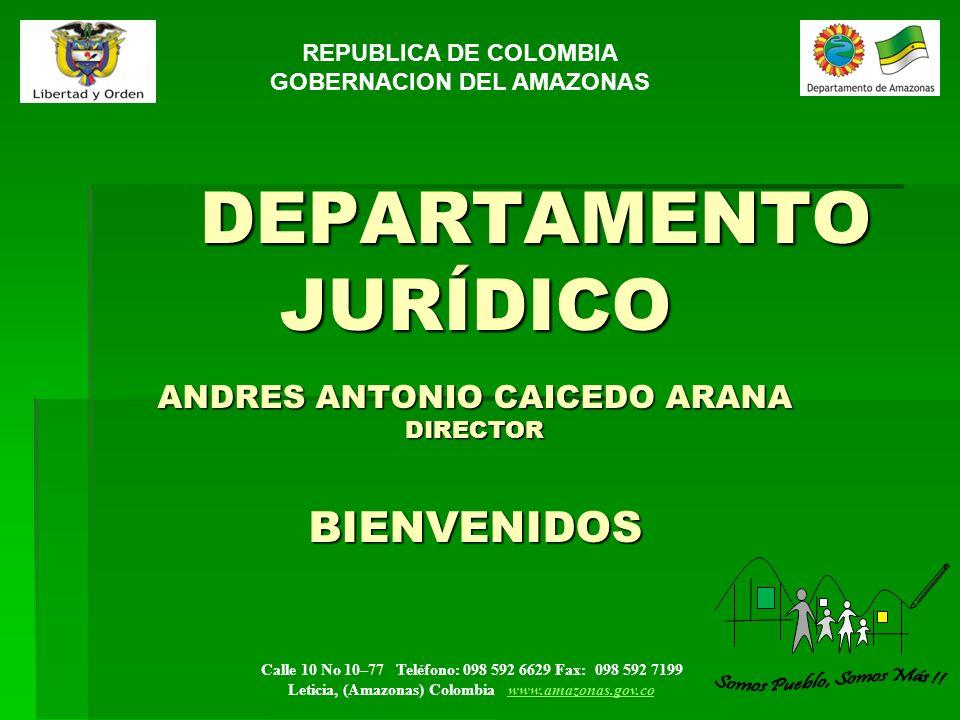 Calle 10 No 10–77 Teléfono: 098 592 6629 Fax: 098 592 7199 Leticia, (Amazonas) Colombia www.amazonas.gov.cowww.amazonas.gov.co DEPARTAMENTO JURÍDICO ANDRES ANTONIO CAICEDO ARANA DIRECTOR BIENVENIDOS DEPARTAMENTO JURÍDICO ANDRES ANTONIO CAICEDO ARANA DIRECTOR BIENVENIDOS REPUBLICA DE COLOMBIA GOBERNACION DEL AMAZONAS