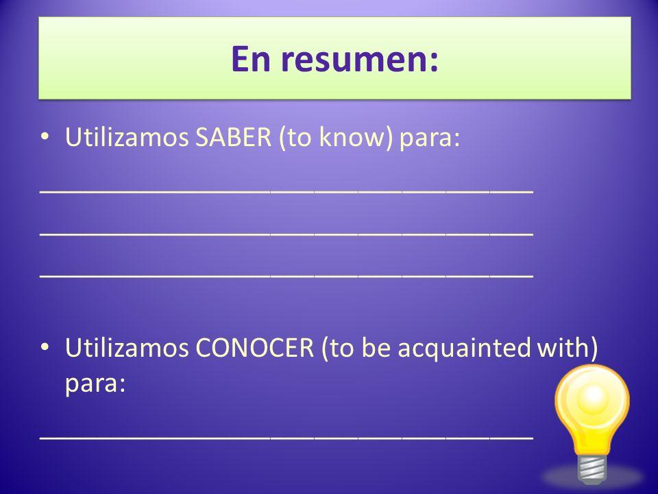 En resumen: Utilizamos SABER (to know) para: __________________________________ Utilizamos CONOCER (to be acquainted with) para: __________________________________