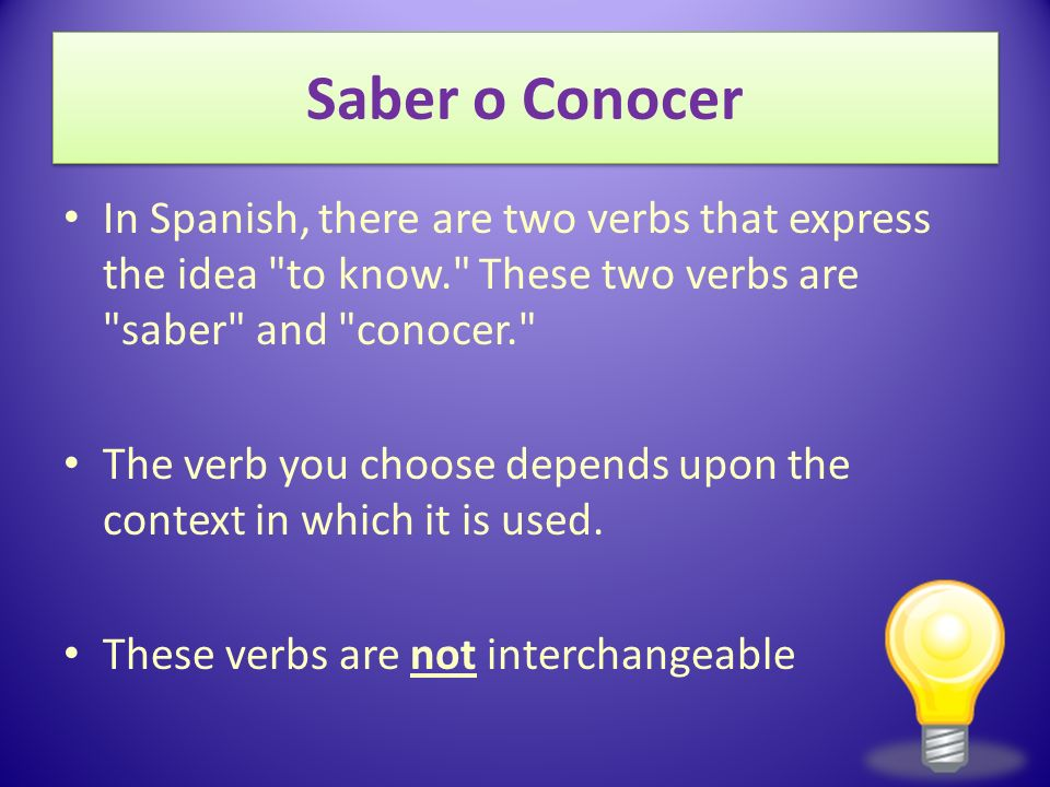Saber o Conocer In Spanish, there are two verbs that express the idea to know. These two verbs are saber and conocer. The verb you choose depends upon the context in which it is used.