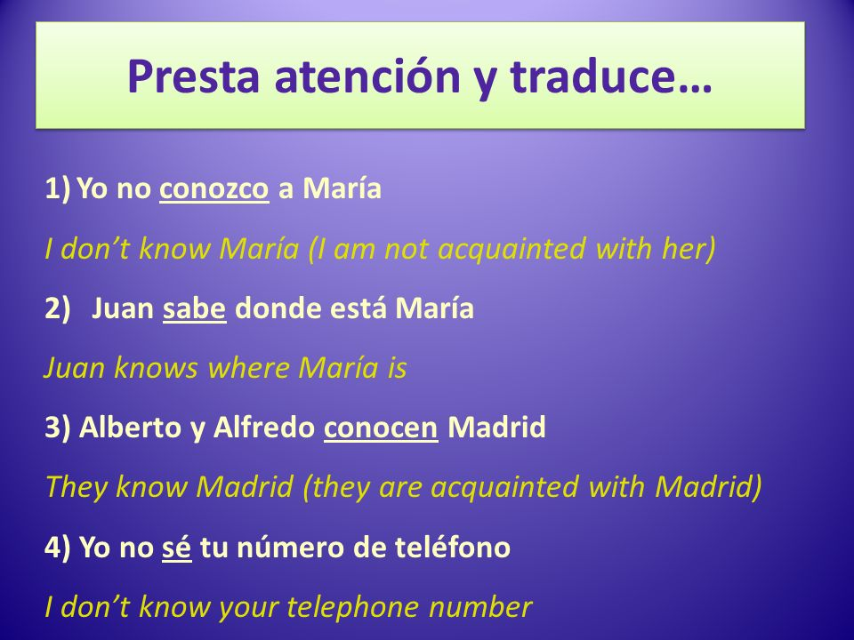 Presta atención y traduce… 1)Yo no conozco a María I dont know María (I am not acquainted with her) 2)Juan sabe donde está María Juan knows where María is 3) Alberto y Alfredo conocen Madrid They know Madrid (they are acquainted with Madrid) 4) Yo no sé tu número de teléfono I dont know your telephone number