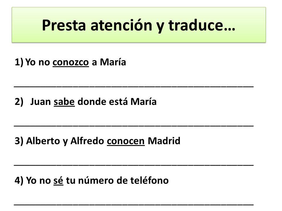 Presta atención y traduce… 1)Yo no conozco a María ____________________________________________ 2)Juan sabe donde está María ____________________________________________ 3) Alberto y Alfredo conocen Madrid ____________________________________________ 4) Yo no sé tu número de teléfono ____________________________________________