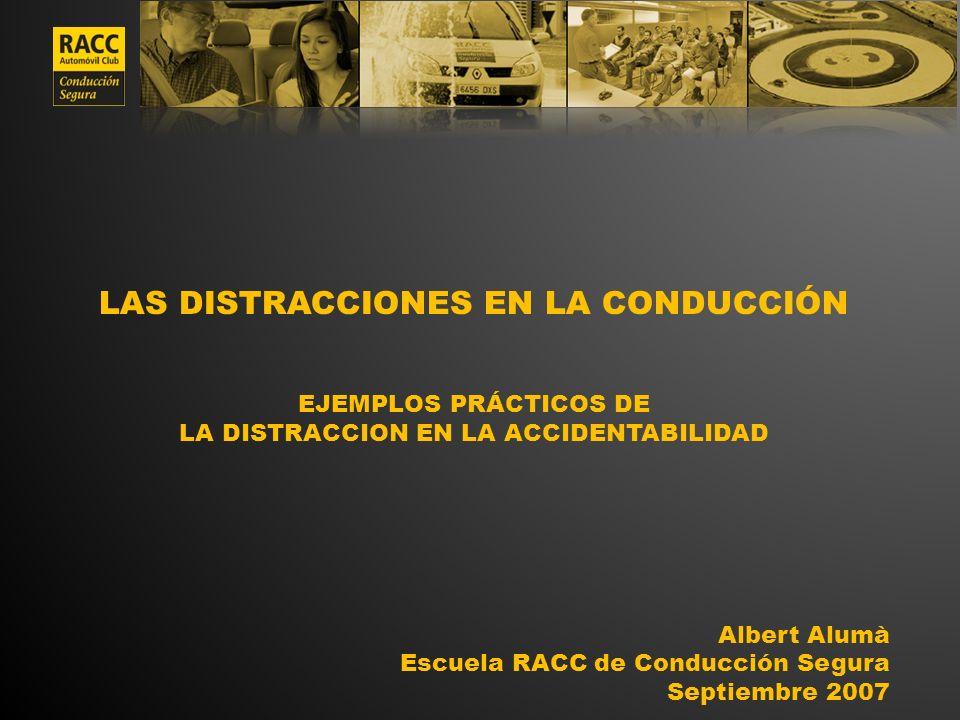 LAS DISTRACCIONES EN LA CONDUCCIÓN EJEMPLOS PRÁCTICOS DE LA DISTRACCION EN LA ACCIDENTABILIDAD Albert Alumà Escuela RACC de Conducción Segura Septiemb
