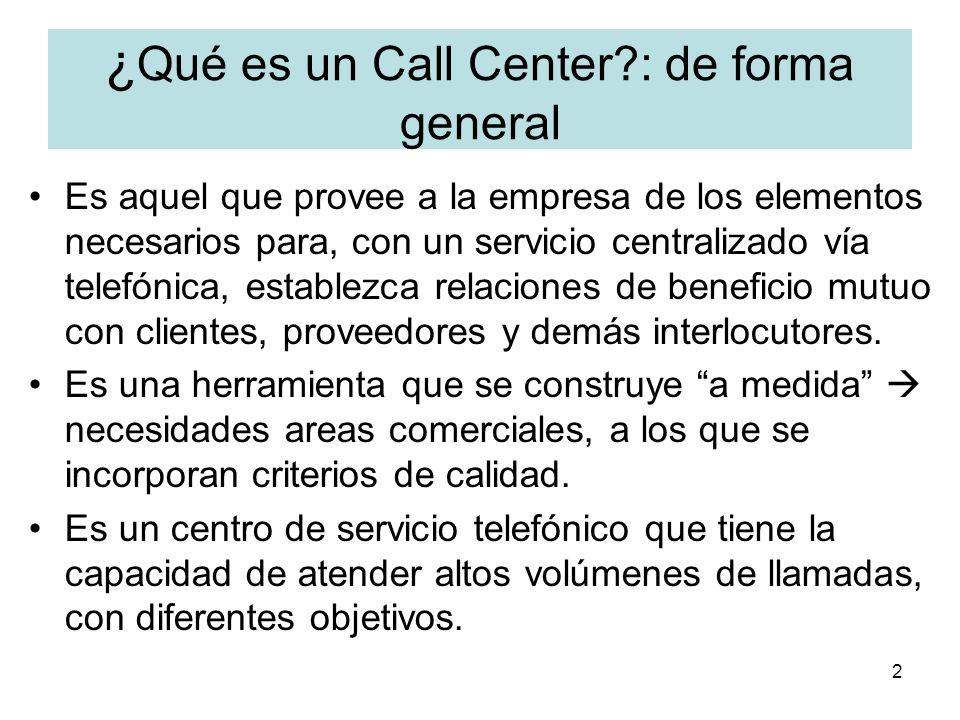 2 ¿ Qué es un Call Center?: de forma general Es aquel que provee a la empresa de los elementos necesarios para, con un servicio centralizado vía telef