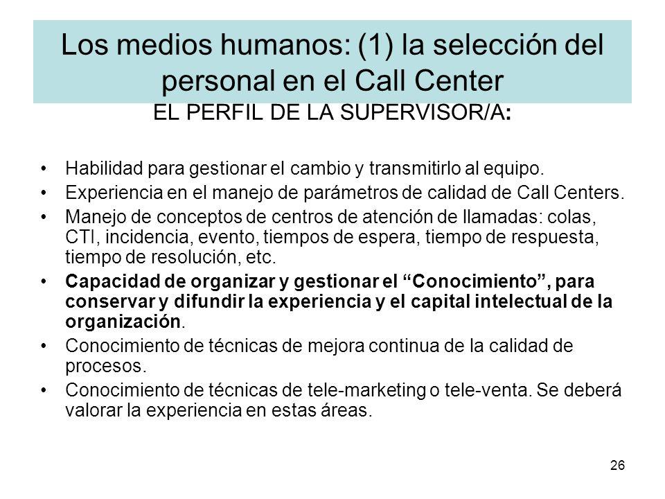 26 Los medios humanos: (1) la selección del personal en el Call Center EL PERFIL DE LA SUPERVISOR/A: Habilidad para gestionar el cambio y transmitirlo