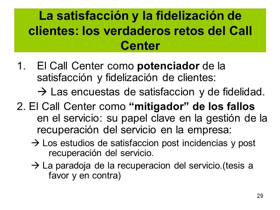 29 La satisfacción y la fidelización de clientes: los verdaderos retos del Call Center 1.El Call Center como potenciador de la satisfacción y fideliza