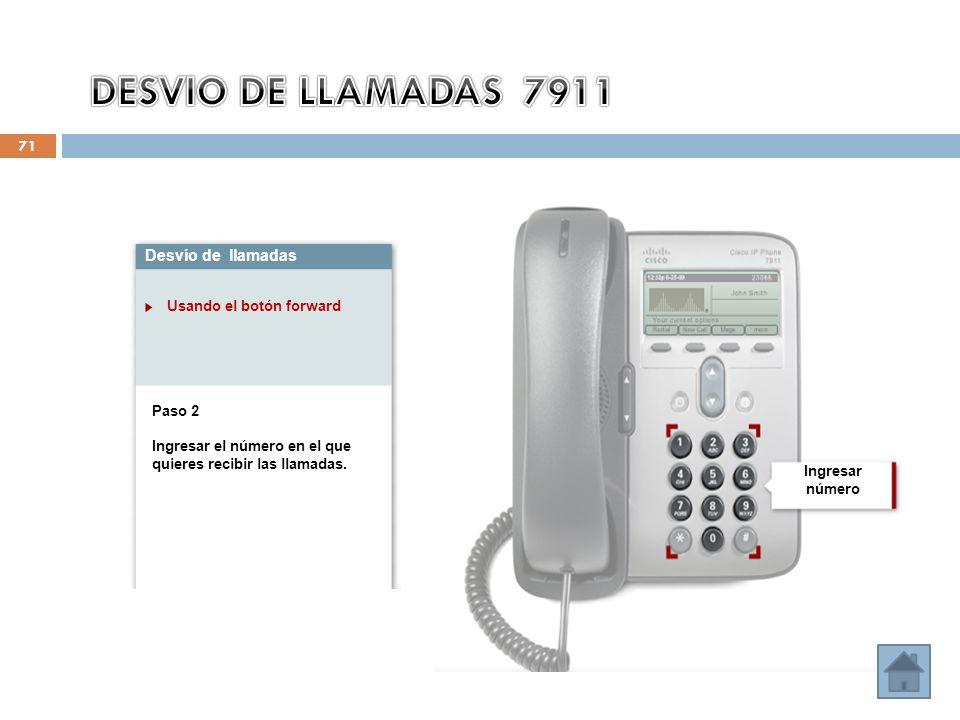 71 Desvío de llamadas Usando el botón forward Paso 2 Ingresar el número en el que quieres recibir las llamadas. Ingresar número