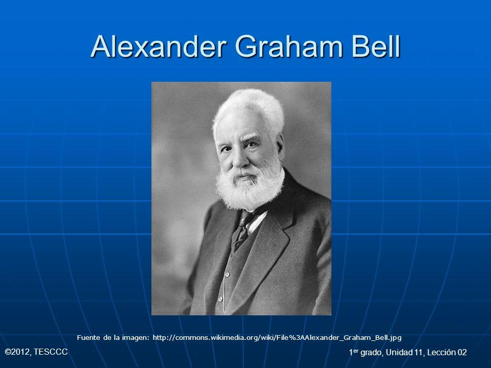 Alexander Graham Bell Fuente de la imagen: http://commons.wikimedia.org/wiki/File%3AAlexander_Graham_Bell.jpg ©2012, TESCCC 1 er grado, Unidad 11, Lec
