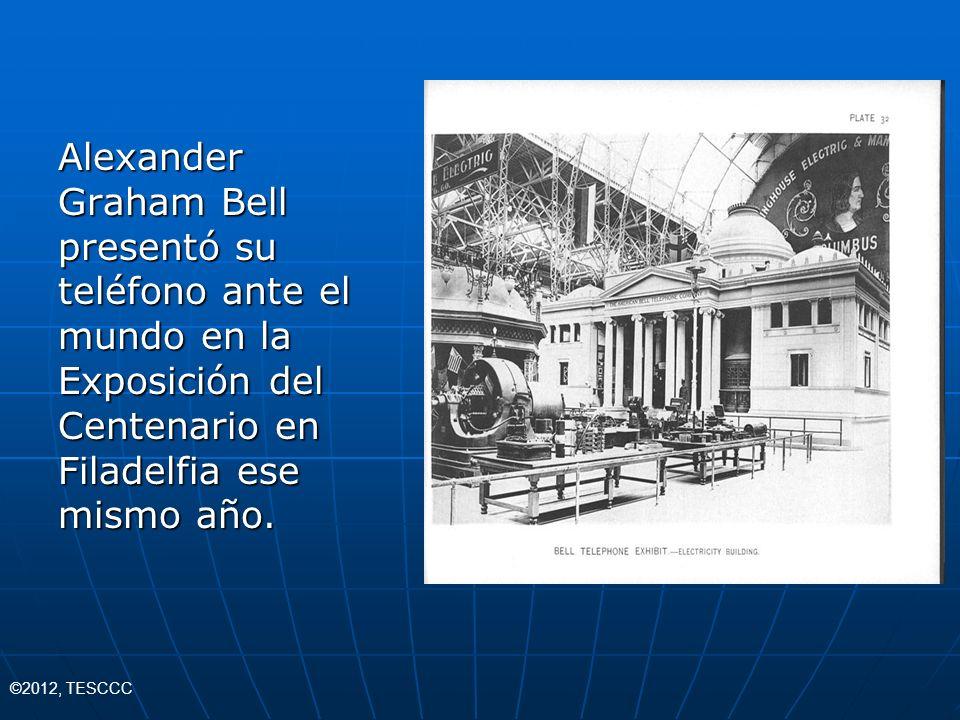 Alexander Graham Bell presentó su teléfono ante el mundo en la Exposición del Centenario en Filadelfia ese mismo año. ©2012, TESCCC