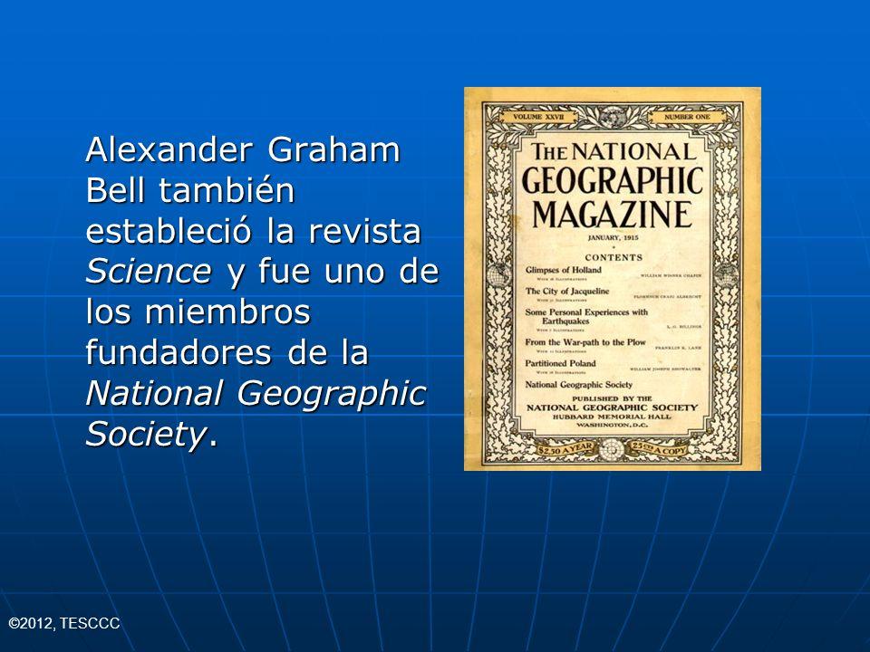 Alexander Graham Bell también estableció la revista Science y fue uno de los miembros fundadores de la National Geographic Society. ©2012, TESCCC