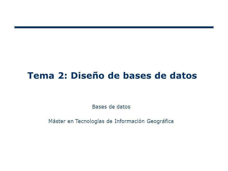 Tema 2: Diseño de bases de datos Bases de datos Máster en Tecnologías de Información Geográfica