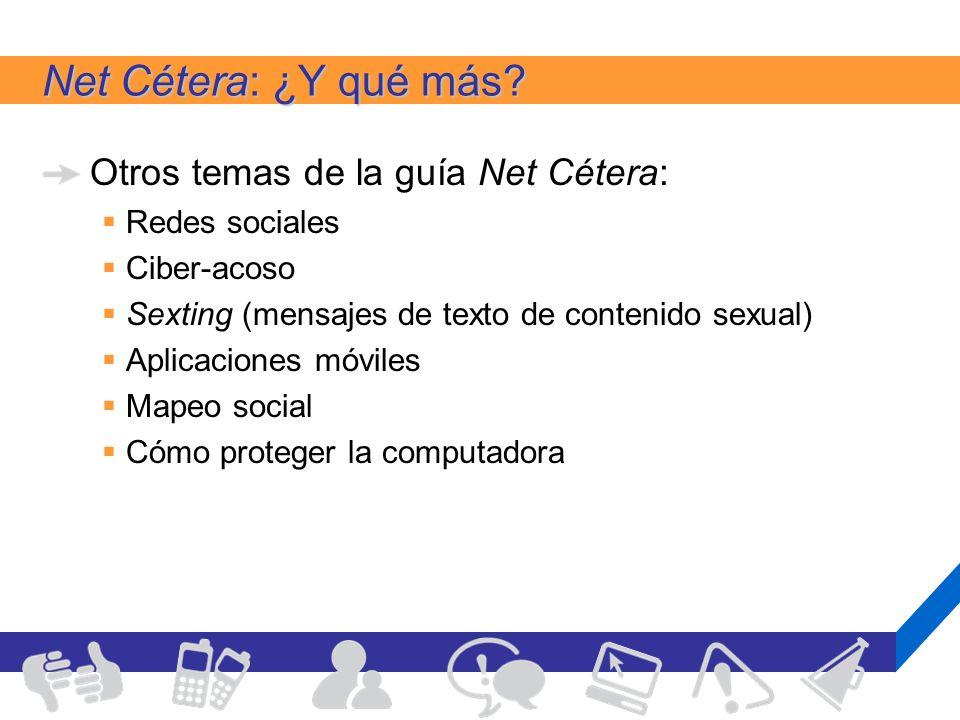 Net Cétera: ¿Y qué más? Otros temas de la guía Net Cétera: Redes sociales Ciber-acoso Sexting (mensajes de texto de contenido sexual) Aplicaciones móv